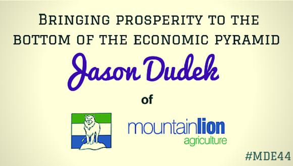 Bringing Prosperity to the bottom of the economic pyramid, Jason Dudek of Mountain Lion Agriculture